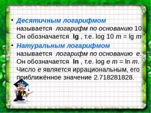 Десятичным логарифмом называется логарифм по основанию 10. Он обозначается