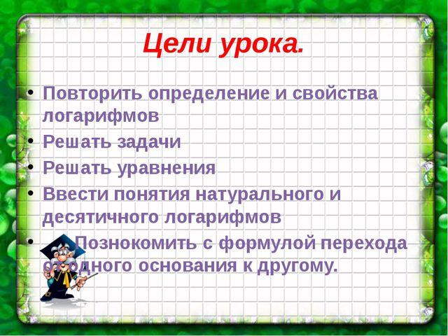 Цели урока. Повторить определение и свойства логарифмов Решать задачи Решать...