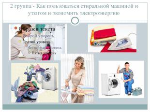 2 группа - Как пользоваться стиральной машиной и утюгом и экономить электроэн