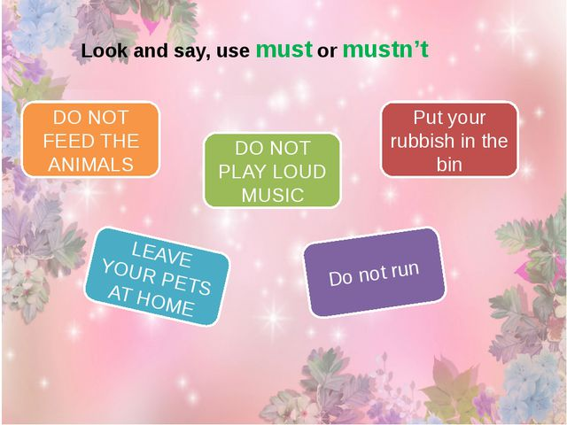 Look and say, use must or mustn't DO NOT FEED THE ANIMALS DO NOT PLAY LOUD MU...