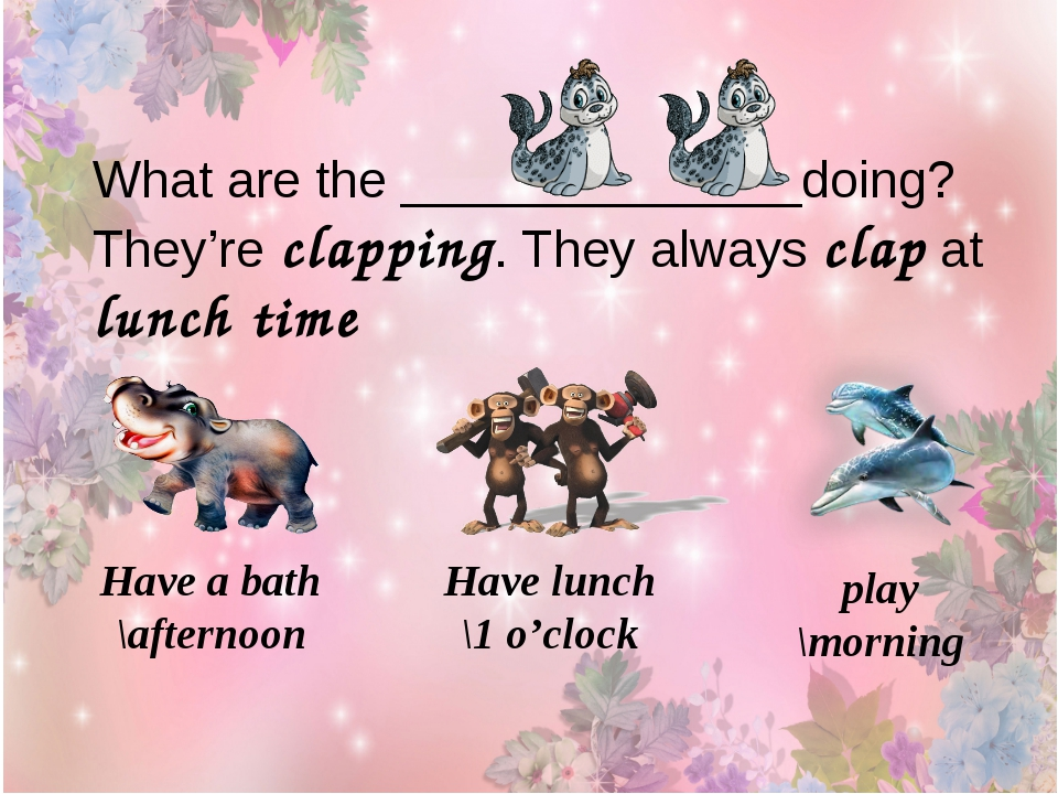 What are the ______________doing? They're clapping. They always clap at lunch...