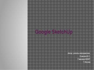 Google SketchUp Автор: учитель информатики Комкова М.С. Гимназия МИИТ Г.Москва