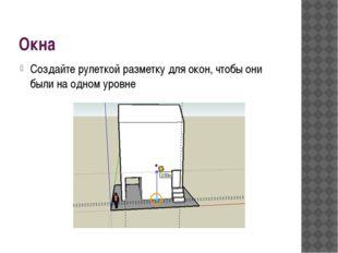Окна Создайте рулеткой разметку для окон, чтобы они были на одном уровне