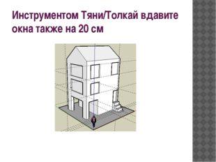 Инструментом Тяни/Толкай вдавите окна также на 20см