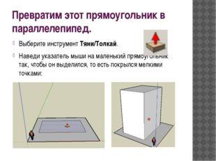 Превратим этот прямоугольник в параллелепипед. Выберите инструмент Тяни/Толка