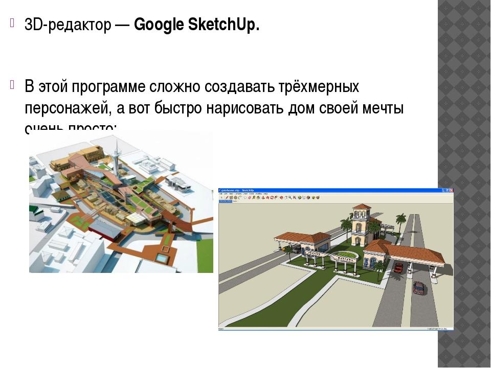 3D-редактор— Google SketchUp. В этой программе сложно создавать трёхмерных п...