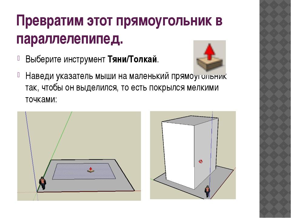 Превратим этот прямоугольник в параллелепипед. Выберите инструмент Тяни/Толка...