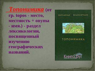 Топонимика (от гр. topos - место, местность + onyma - имя.) - раздел лексико