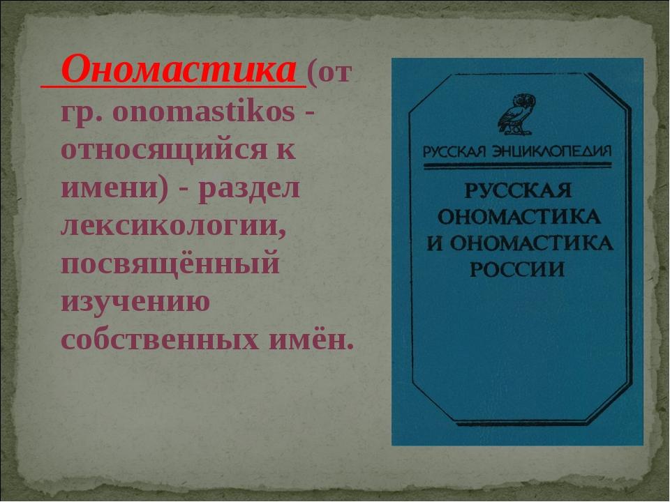 Ономастика (от гр. onomastikos - относящийся к имени) - раздел лексикологии,...