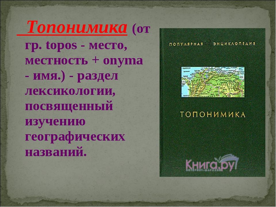 Топонимика (от гр. topos - место, местность + onyma - имя.) - раздел лексико...