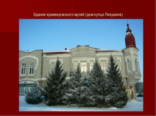 Здание краеведческого музей (дом купца Лихушина)