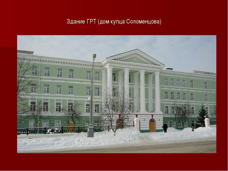 Здание ГРТ (дом купца Соломенцова)