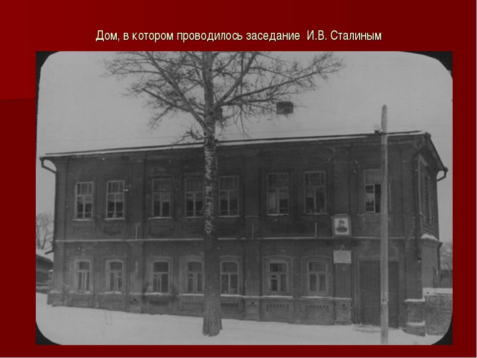 Дом, в котором проводилось заседание И.В. Сталиным