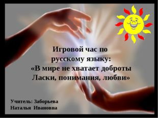 Игровой час по русскому языку: «В мире не хватает доброты Ласки, понимания, л