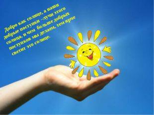 Добро как солнце, а наши добрые поступки –лучи этого солнца, и чем больше д