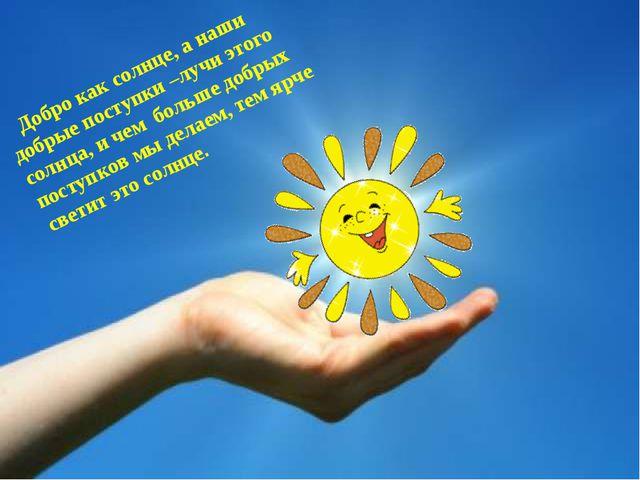 Добро как солнце, а наши добрые поступки –лучи этого солнца, и чем больше д...