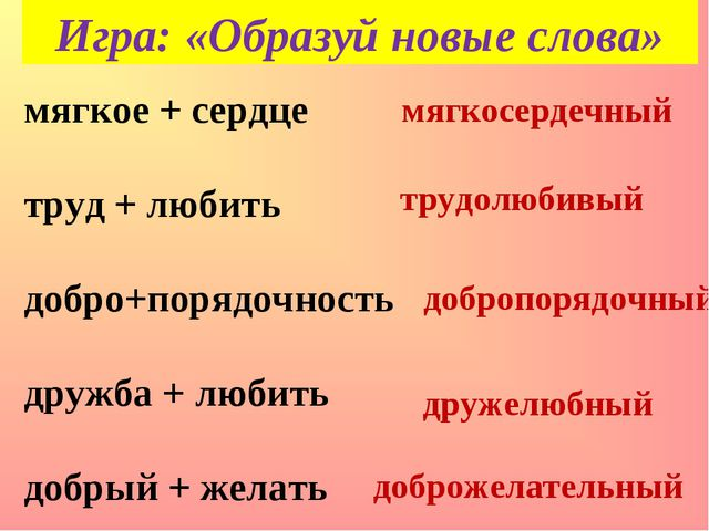 Игра: «Образуй новые слова» мягкое + сердце труд + любить добро+порядочность...