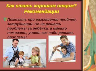 Как стать хорошим отцом? Рекомендации Помогать при разрешении проблем, затруд
