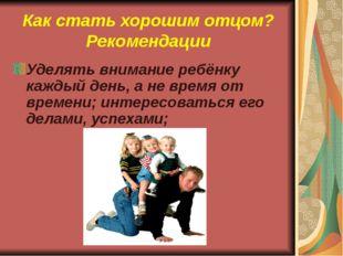 Как стать хорошим отцом? Рекомендации Уделять внимание ребёнку каждый день, а