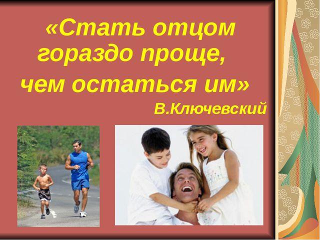 «Стать отцом гораздо проще, чем остаться им» В.Ключевский