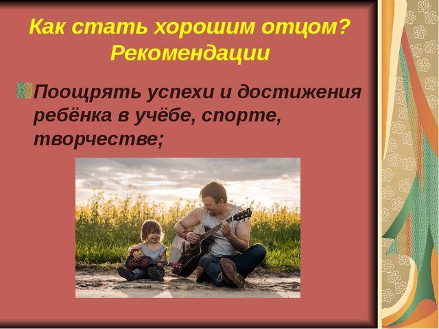 Как стать хорошим отцом? Рекомендации Поощрять успехи и достижения ребёнка в...