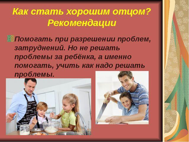 Как стать хорошим отцом? Рекомендации Помогать при разрешении проблем, затруд...