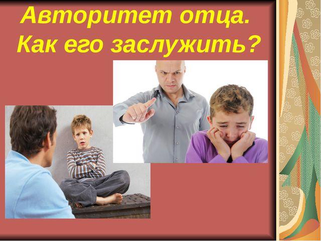 Авторитет отца. Как его заслужить?