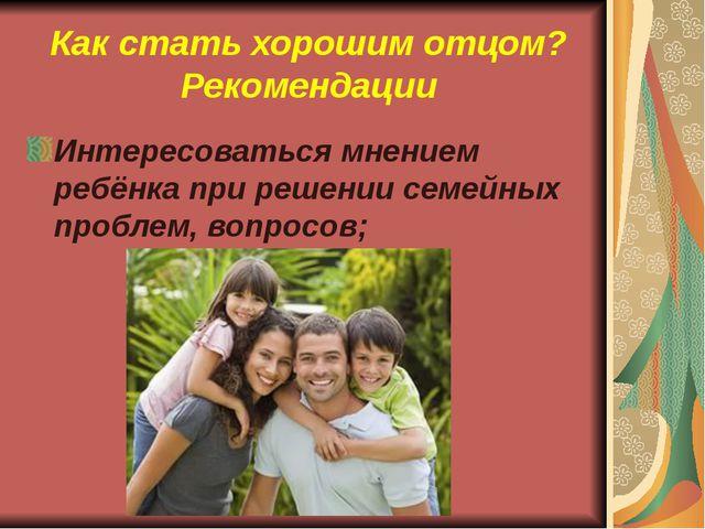 Интересоваться мнением ребёнка при решении семейных проблем, вопросов; Как ст...