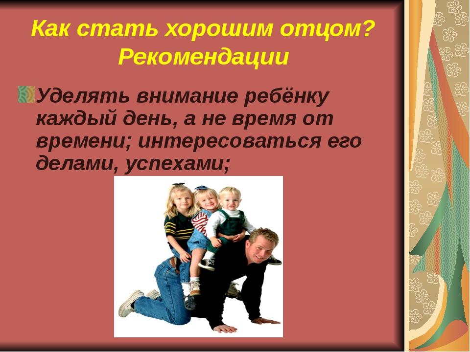 Как стать хорошим отцом? Рекомендации Уделять внимание ребёнку каждый день, а...