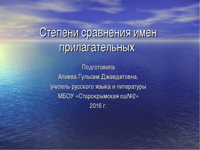 Степени сравнения имен прилагательных Подготовила Алиева Гульсем Джевдетовна,...