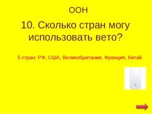 ООН 10. Сколько стран могу использовать вето? 5 стран: РФ, США, Великобритани