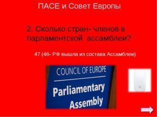 2. Сколько стран- членов в парламентской ассамблеи? ПАСЕ и Совет Европы 47 (4