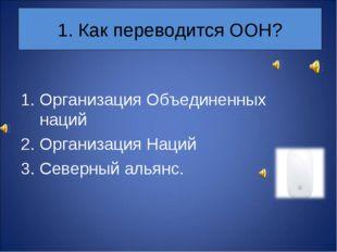1. Как переводится ООН? Организация Объединенных наций Организация Наций Севе