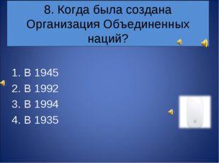 8. Когда была создана Организация Объединенных наций? В 1945 В 1992 В 1994 В