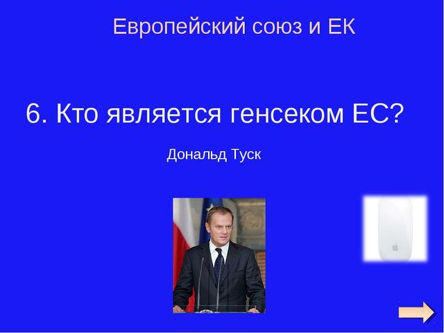 6. Кто является генсеком ЕС? Европейский союз и ЕК Дональд Туск