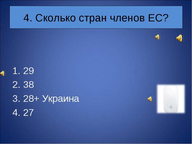 4. Сколько стран членов ЕС? 29 38 28+ Украина 27