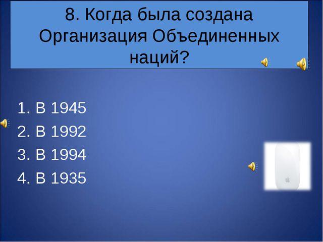 8. Когда была создана Организация Объединенных наций? В 1945 В 1992 В 1994 В...