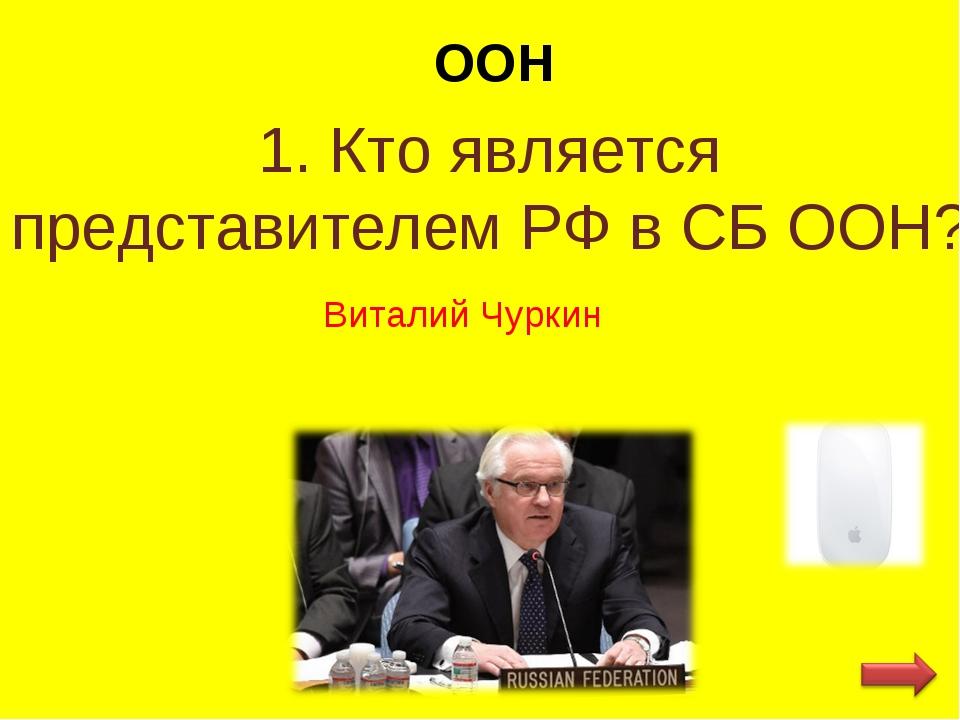 ООН 1. Кто является представителем РФ в СБ ООН? Виталий Чуркин