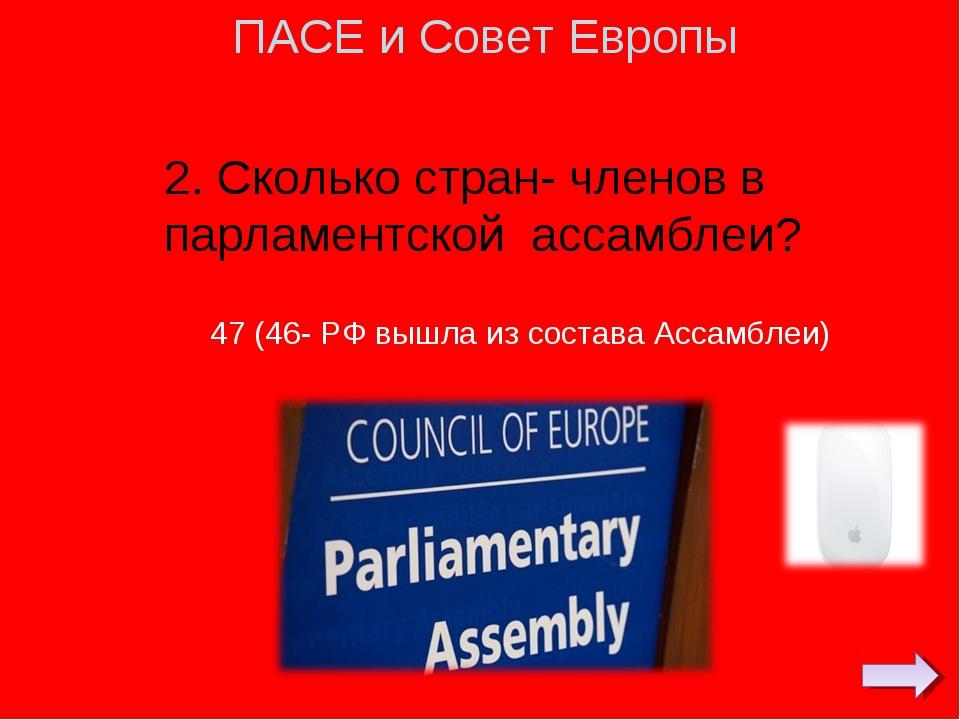 2. Сколько стран- членов в парламентской ассамблеи? ПАСЕ и Совет Европы 47 (4...