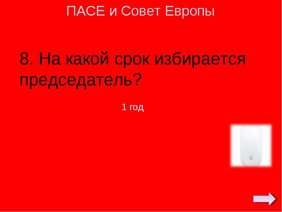 8. На какой срок избирается председатель? ПАСЕ и Совет Европы 1 год