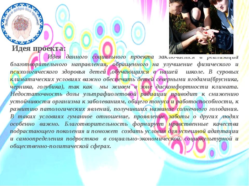 Идея проекта: Идея данного социального проекта заключается в реализации благ...