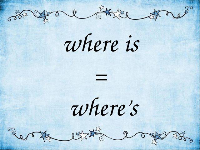 where is = where's