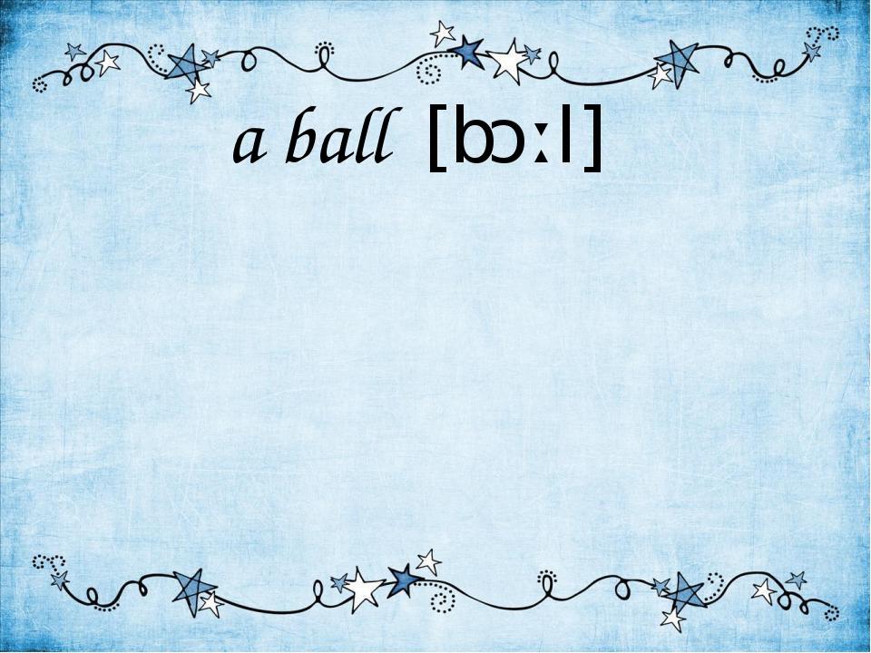 a ball [bɔːl]
