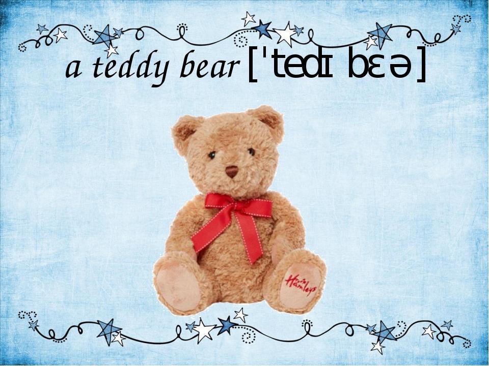 a teddy bear [ˈtedɪ bɛə]