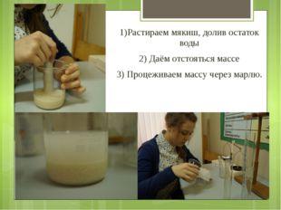1)Растираем мякиш, долив остаток воды 2) Даём отстояться массе 3) Процеживае