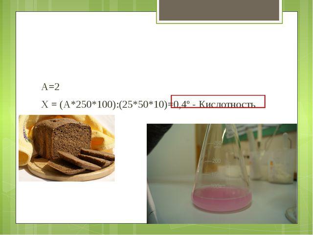 А=2 Х = (А*250*100):(25*50*10)=0,4º - Кислотность