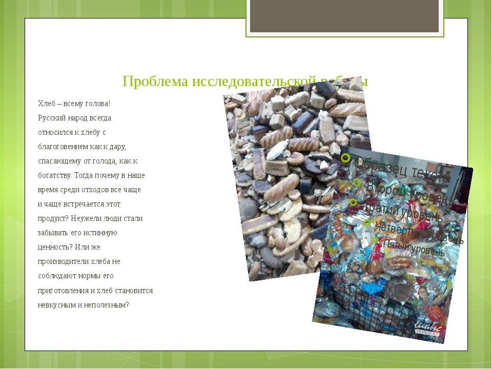 Проблема исследовательской работы Хлеб – всему голова! Русский народ всегда о...