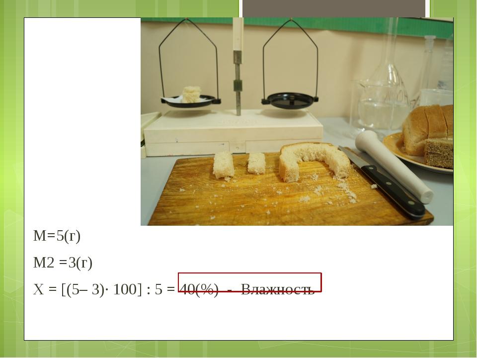 M=5(г) М2 =3(г) Х = [(5– 3)·100] : 5 = 40(%) - Влажность
