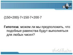 (150+200)∙7=150∙7+200∙7 Гипотеза: можем ли мы предположить, что подобные рав