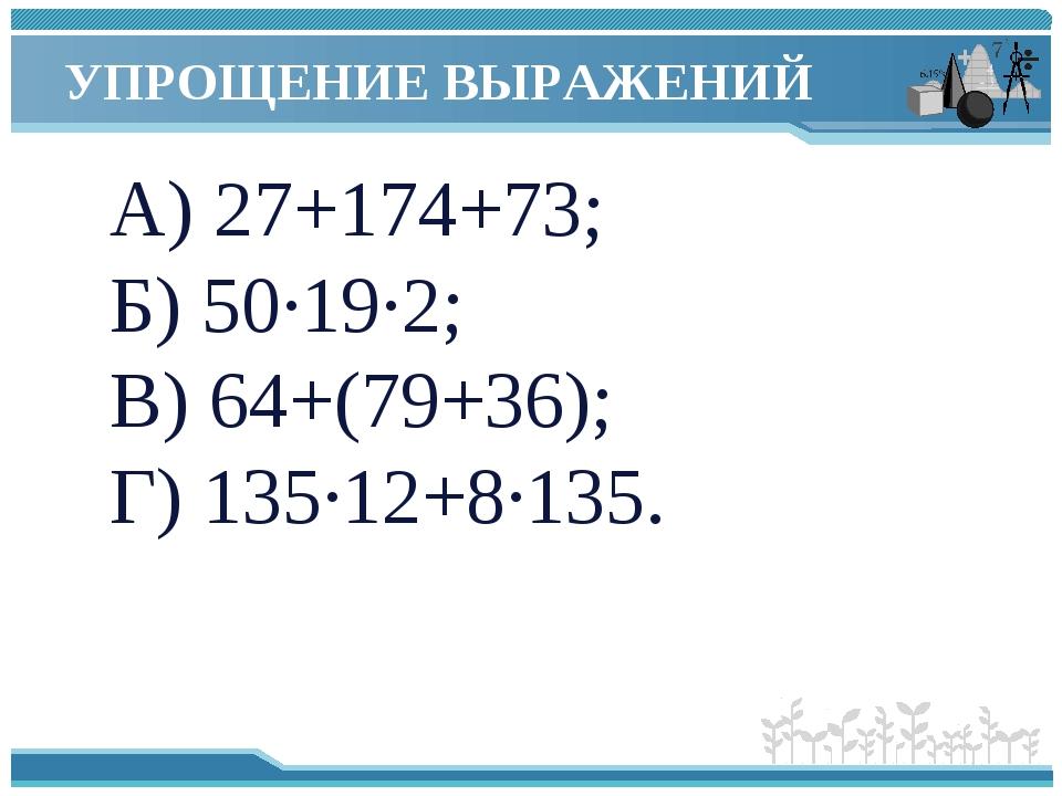 УПРОЩЕНИЕ ВЫРАЖЕНИЙ А) 27+174+73; Б) 50∙19∙2; В) 64+(79+36); Г) 135∙12+8∙135.